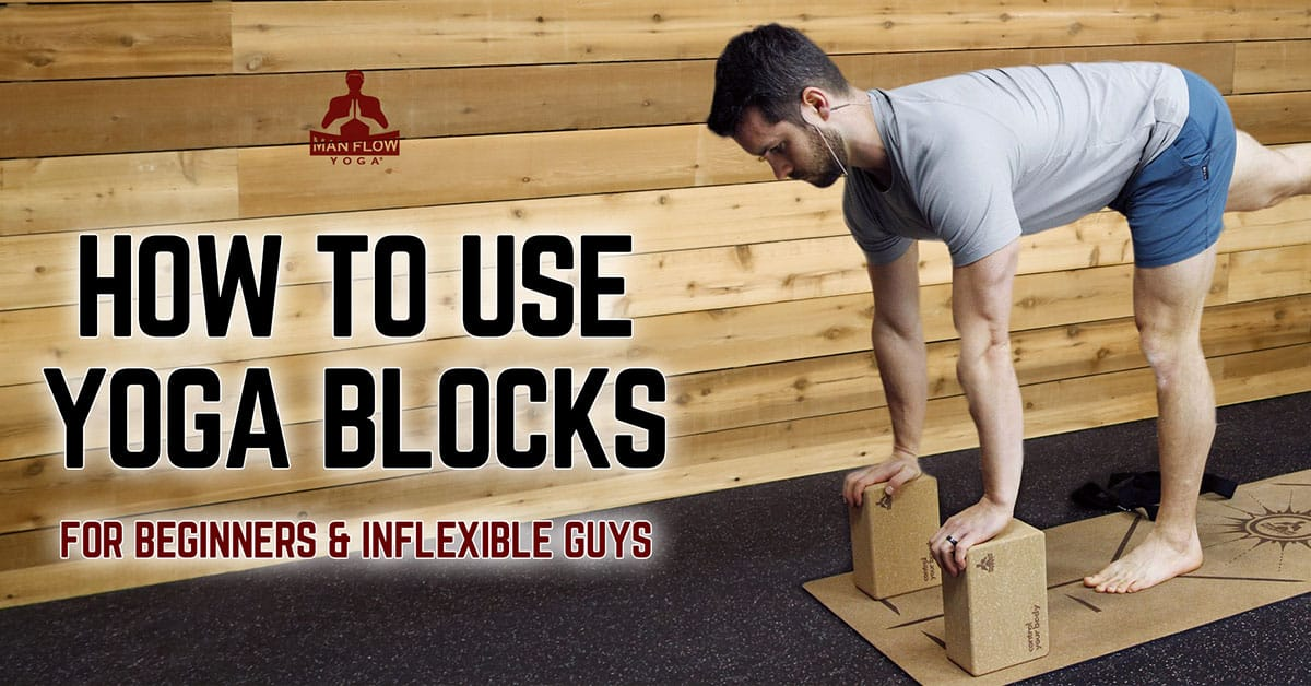 How To Use Yoga Blocks: For Beginners & Inflexible Guys